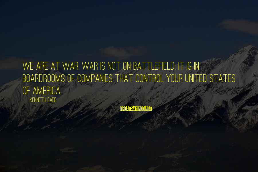 War Battlefield Sayings By Kenneth Eade: We are at war. War is not on battlefield. It is in boardrooms of companies