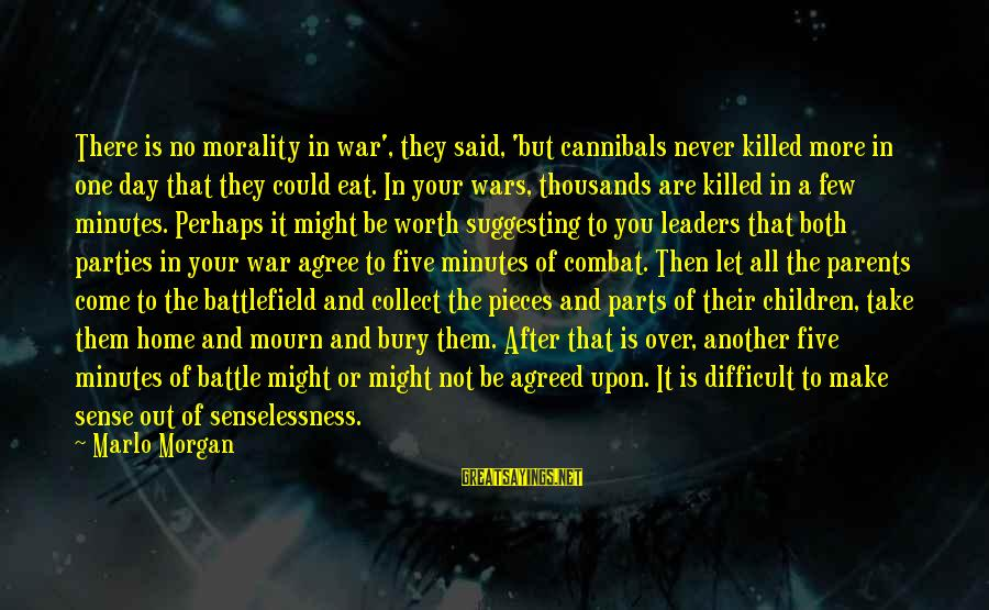 War Battlefield Sayings By Marlo Morgan: There is no morality in war', they said, 'but cannibals never killed more in one