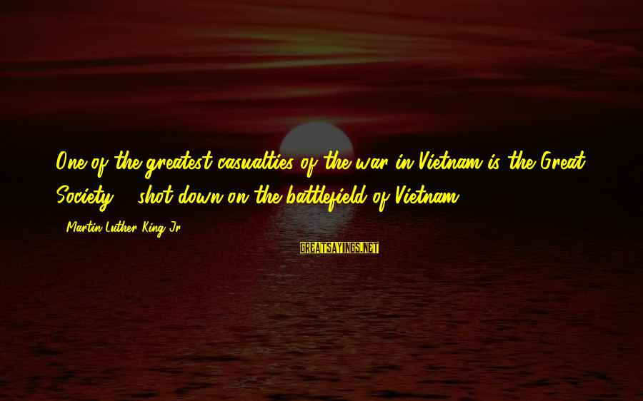 War Battlefield Sayings By Martin Luther King Jr.: One of the greatest casualties of the war in Vietnam is the Great Society ...