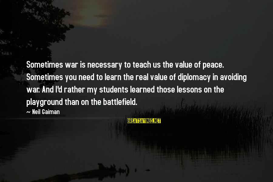 War Battlefield Sayings By Neil Gaiman: Sometimes war is necessary to teach us the value of peace. Sometimes you need to