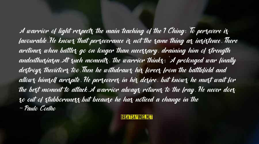 War Battlefield Sayings By Paulo Coelho: A warrior of light respects the main teaching of the I Ching: 'To persevere is