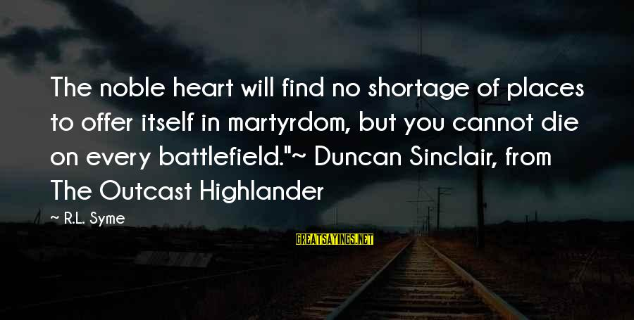 War Battlefield Sayings By R.L. Syme: The noble heart will find no shortage of places to offer itself in martyrdom, but