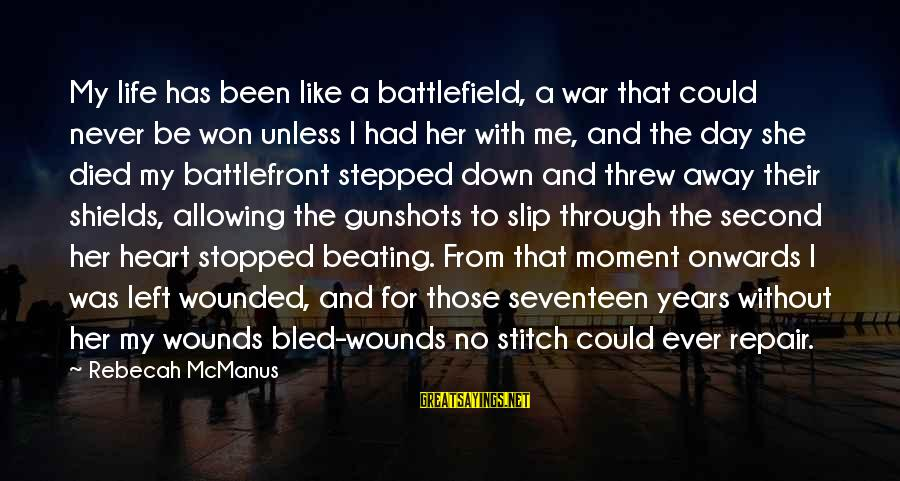 War Battlefield Sayings By Rebecah McManus: My life has been like a battlefield, a war that could never be won unless