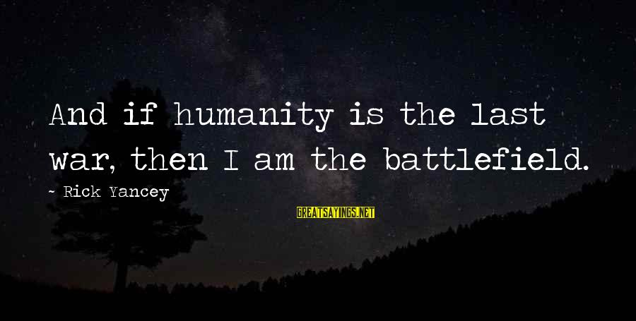 War Battlefield Sayings By Rick Yancey: And if humanity is the last war, then I am the battlefield.