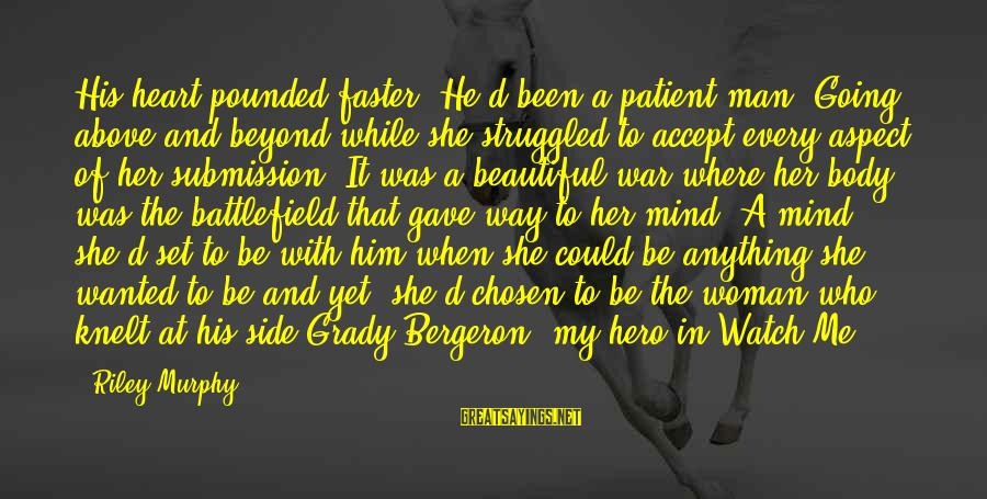 War Battlefield Sayings By Riley Murphy: His heart pounded faster. He'd been a patient man. Going above and beyond while she