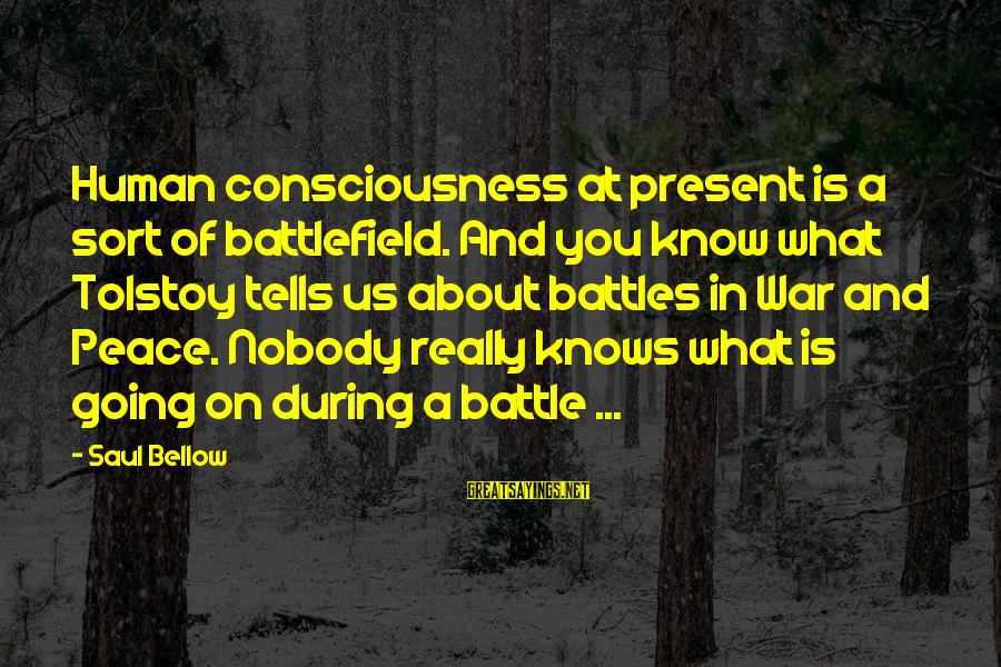 War Battlefield Sayings By Saul Bellow: Human consciousness at present is a sort of battlefield. And you know what Tolstoy tells
