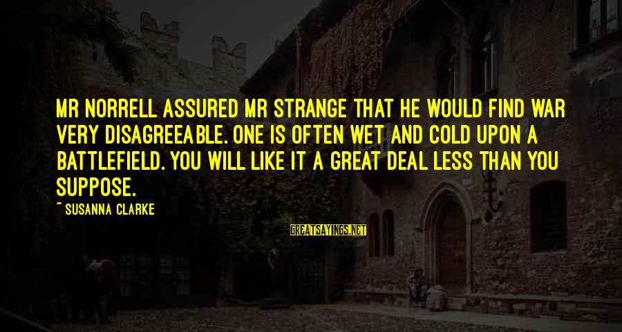 War Battlefield Sayings By Susanna Clarke: Mr Norrell assured Mr Strange that he would find war very disagreeable. One is often