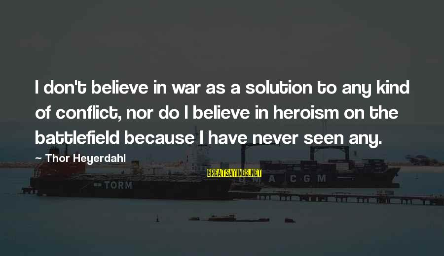 War Battlefield Sayings By Thor Heyerdahl: I don't believe in war as a solution to any kind of conflict, nor do