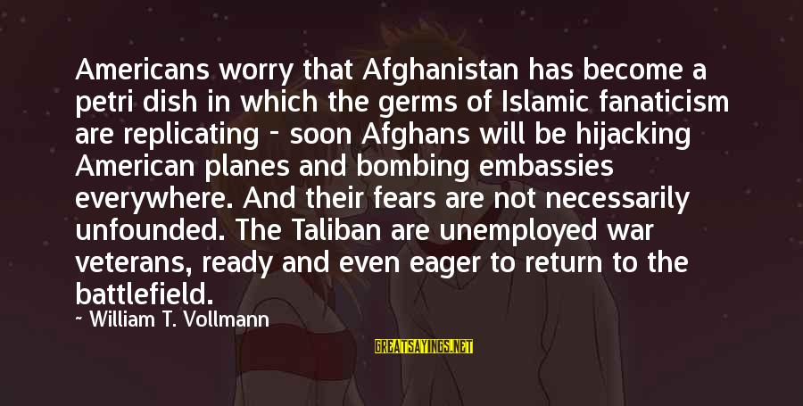 War Battlefield Sayings By William T. Vollmann: Americans worry that Afghanistan has become a petri dish in which the germs of Islamic