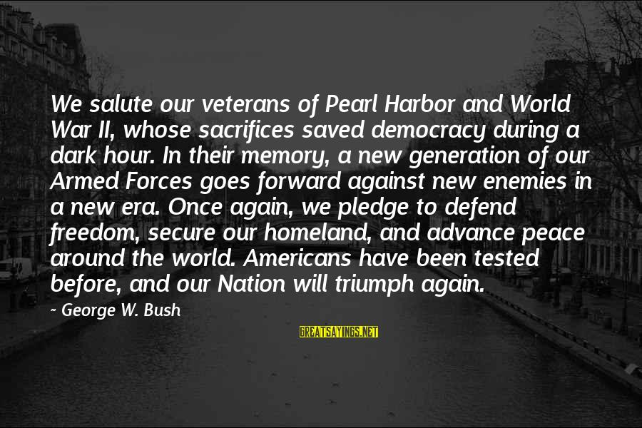 War Before Peace Sayings By George W. Bush: We salute our veterans of Pearl Harbor and World War II, whose sacrifices saved democracy