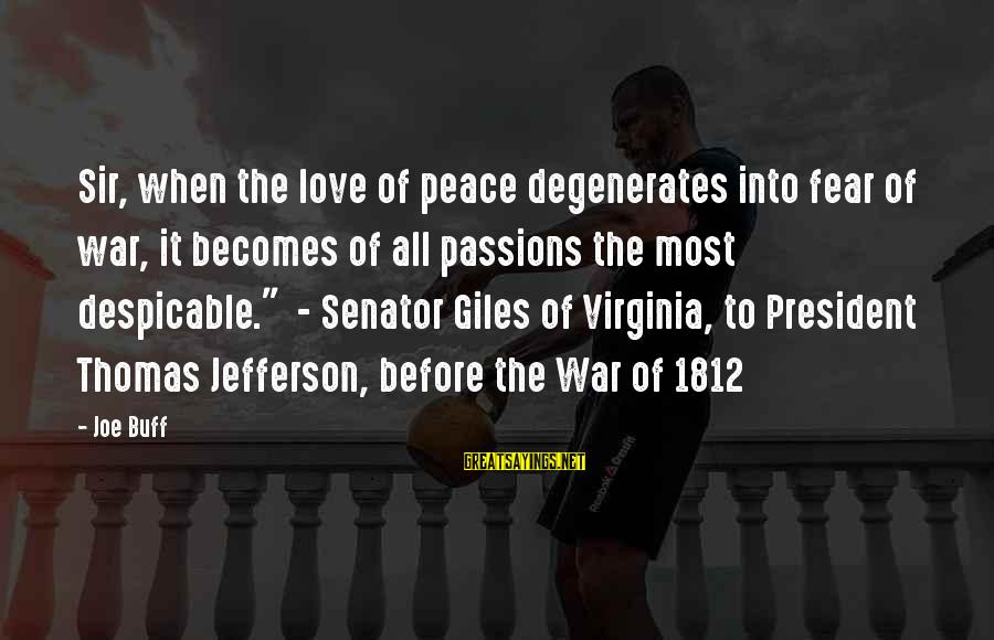 War Before Peace Sayings By Joe Buff: Sir, when the love of peace degenerates into fear of war, it becomes of all