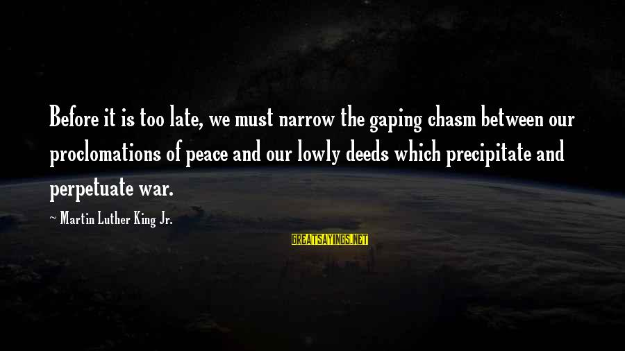 War Before Peace Sayings By Martin Luther King Jr.: Before it is too late, we must narrow the gaping chasm between our proclomations of