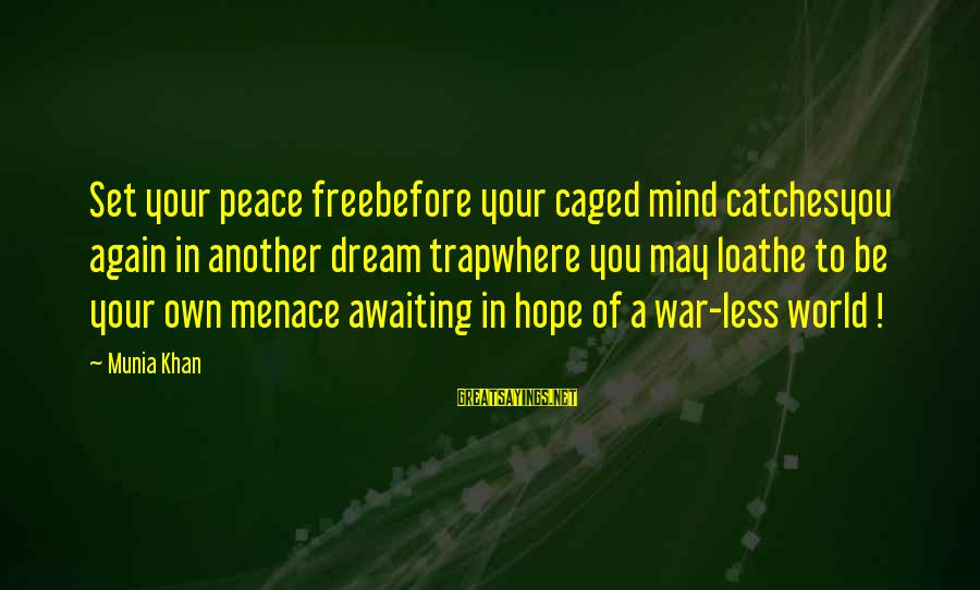 War Before Peace Sayings By Munia Khan: Set your peace freebefore your caged mind catchesyou again in another dream trapwhere you may