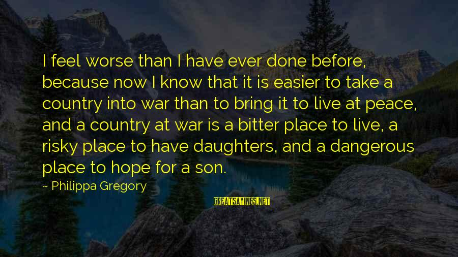 War Before Peace Sayings By Philippa Gregory: I feel worse than I have ever done before, because now I know that it