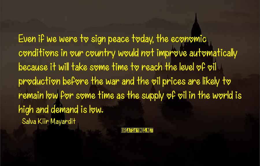 War Before Peace Sayings By Salva Kiir Mayardit: Even if we were to sign peace today, the economic conditions in our country would