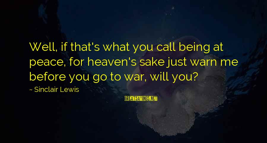 War Before Peace Sayings By Sinclair Lewis: Well, if that's what you call being at peace, for heaven's sake just warn me