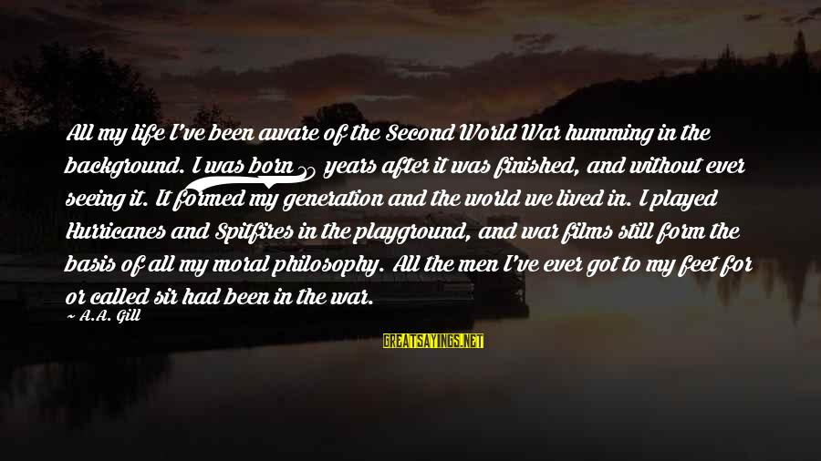 War Films Sayings By A.A. Gill: All my life I've been aware of the Second World War humming in the background.