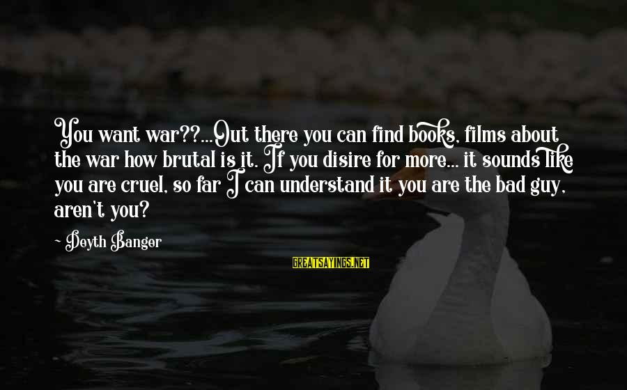 War Films Sayings By Deyth Banger: You want war??...Out there you can find books, films about the war how brutal is