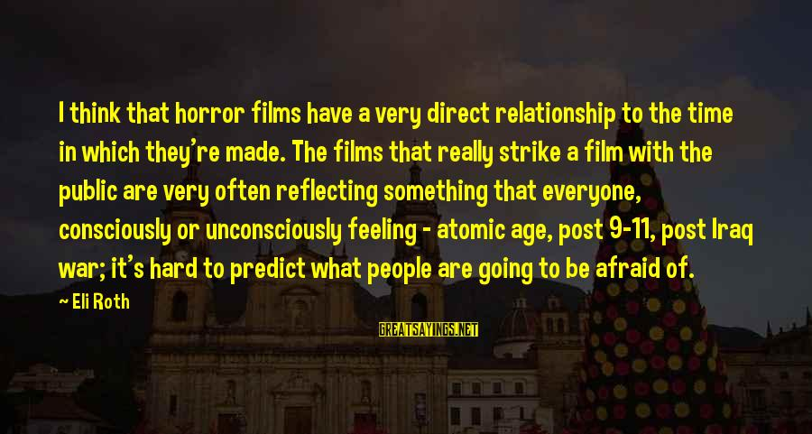 War Films Sayings By Eli Roth: I think that horror films have a very direct relationship to the time in which