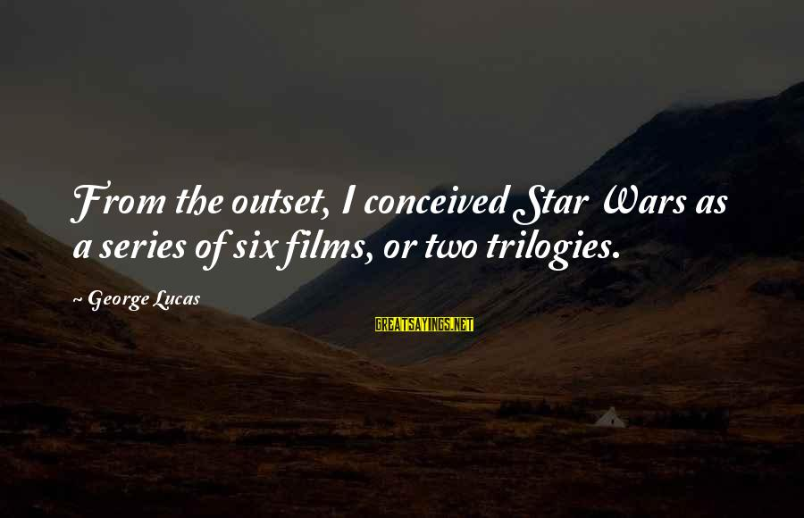 War Films Sayings By George Lucas: From the outset, I conceived Star Wars as a series of six films, or two