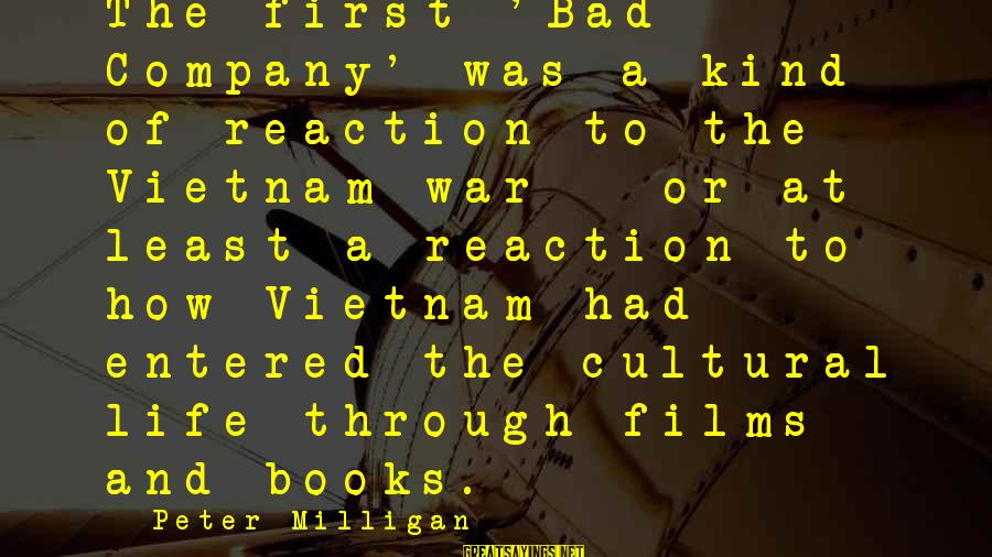 War Films Sayings By Peter Milligan: The first 'Bad Company' was a kind of reaction to the Vietnam war - or