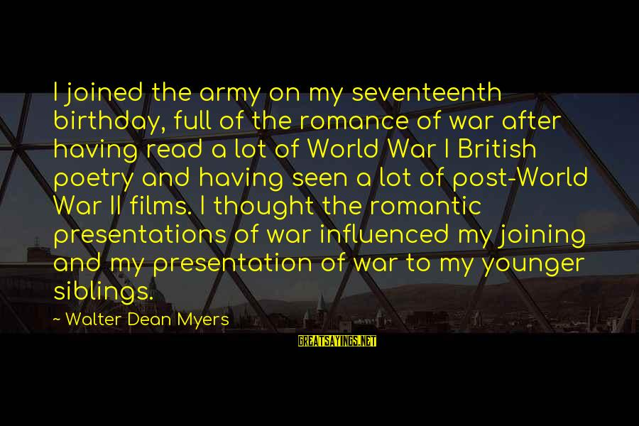 War Films Sayings By Walter Dean Myers: I joined the army on my seventeenth birthday, full of the romance of war after