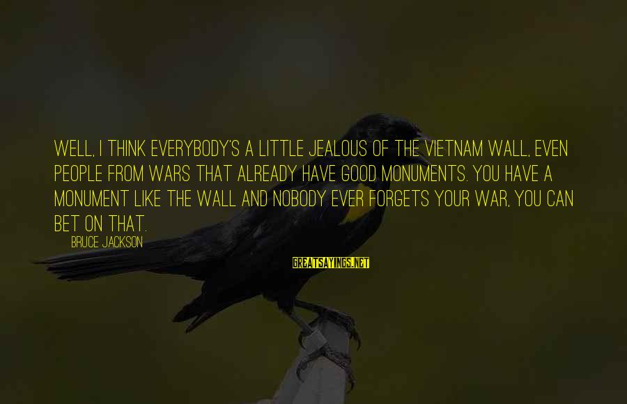 War Monuments Sayings By Bruce Jackson: Well, I think everybody's a little jealous of the Vietnam Wall, even people from wars