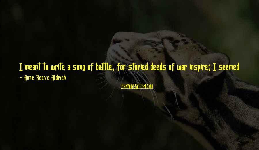 War Song Sayings By Anne Reeve Aldrich: I meant to write a song of battle, for storied deeds of war inspire; I