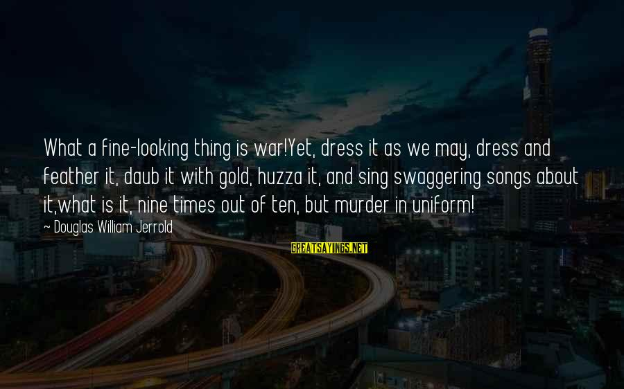 War Song Sayings By Douglas William Jerrold: What a fine-looking thing is war!Yet, dress it as we may, dress and feather it,