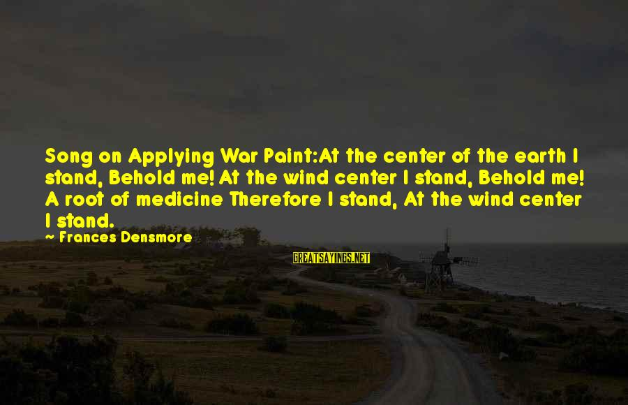 War Song Sayings By Frances Densmore: Song on Applying War Paint:At the center of the earth I stand, Behold me! At