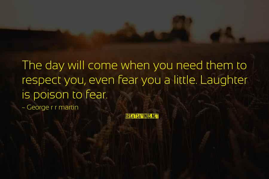 War Song Sayings By George R R Martin: The day will come when you need them to respect you, even fear you a