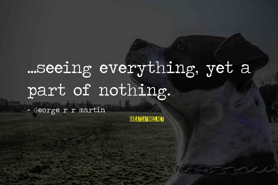 War Song Sayings By George R R Martin: ...seeing everything, yet a part of nothing.