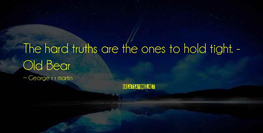 War Song Sayings By George R R Martin: The hard truths are the ones to hold tight. - Old Bear