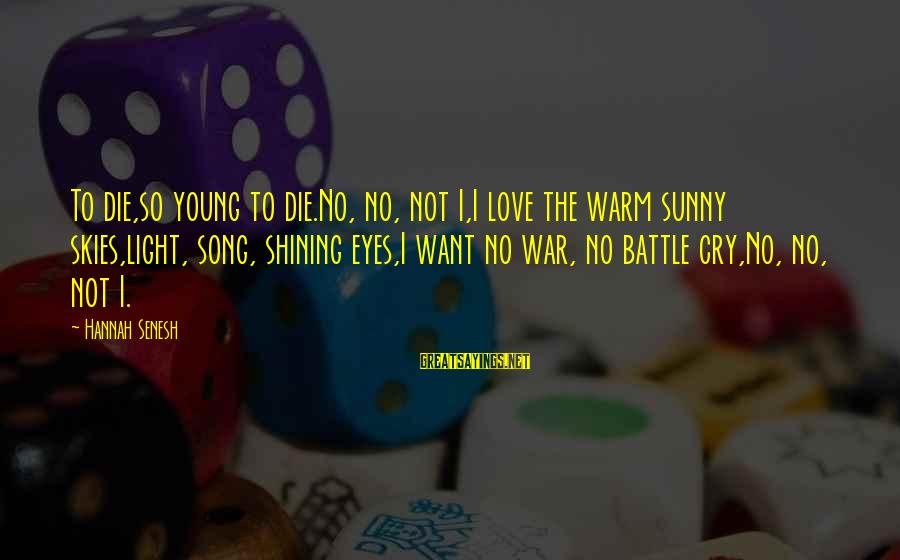 War Song Sayings By Hannah Senesh: To die,so young to die.No, no, not I,I love the warm sunny skies,light, song, shining