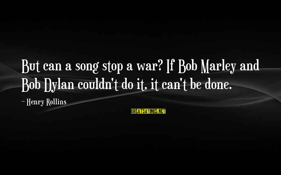 War Song Sayings By Henry Rollins: But can a song stop a war? If Bob Marley and Bob Dylan couldn't do