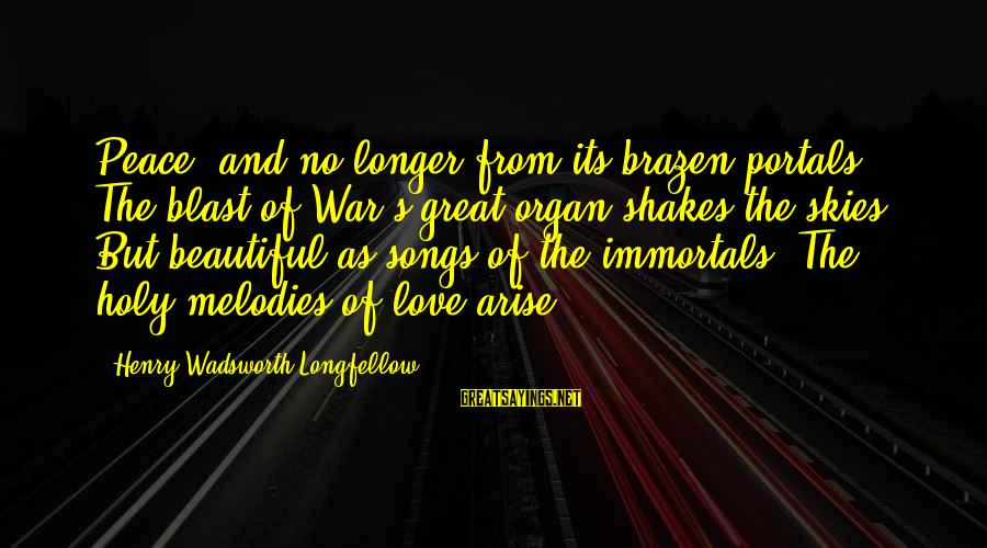 War Song Sayings By Henry Wadsworth Longfellow: Peace! and no longer from its brazen portals The blast of War's great organ shakes