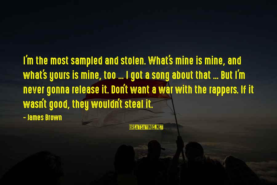 War Song Sayings By James Brown: I'm the most sampled and stolen. What's mine is mine, and what's yours is mine,