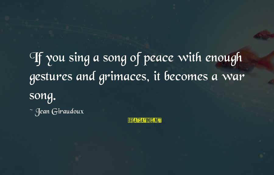 War Song Sayings By Jean Giraudoux: If you sing a song of peace with enough gestures and grimaces, it becomes a