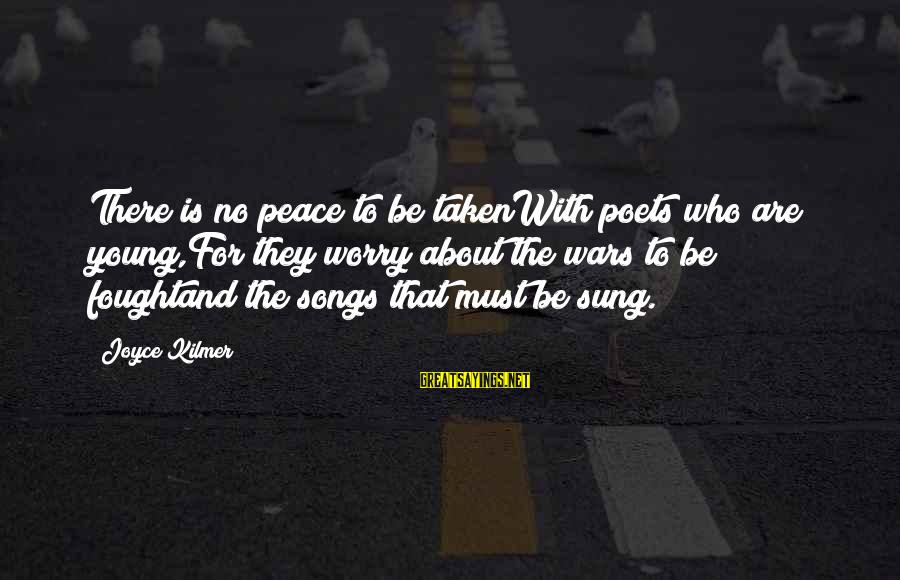 War Song Sayings By Joyce Kilmer: There is no peace to be takenWith poets who are young,For they worry about the