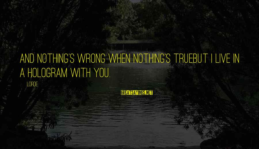 War Song Sayings By Lorde: And nothing's wrong when nothing's trueBut I live in a hologram with you.