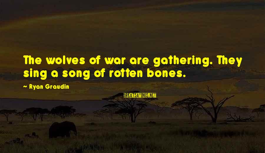 War Song Sayings By Ryan Graudin: The wolves of war are gathering. They sing a song of rotten bones.
