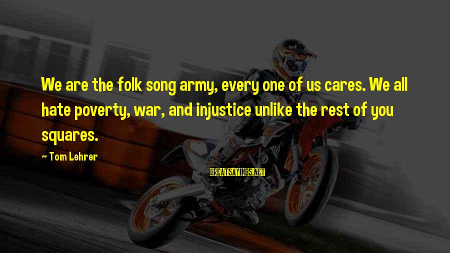 War Song Sayings By Tom Lehrer: We are the folk song army, every one of us cares. We all hate poverty,