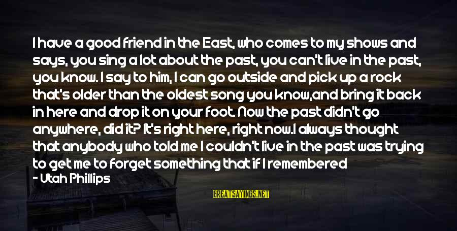War Song Sayings By Utah Phillips: I have a good friend in the East, who comes to my shows and says,