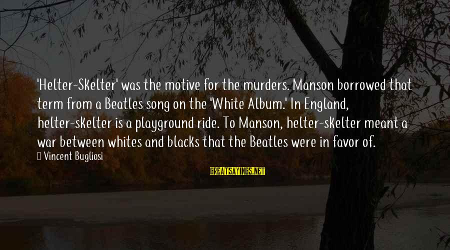 War Song Sayings By Vincent Bugliosi: 'Helter-Skelter' was the motive for the murders. Manson borrowed that term from a Beatles song