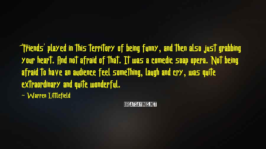 Warren Littlefield Sayings: 'Friends' played in this territory of being funny, and then also just grabbing your heart.