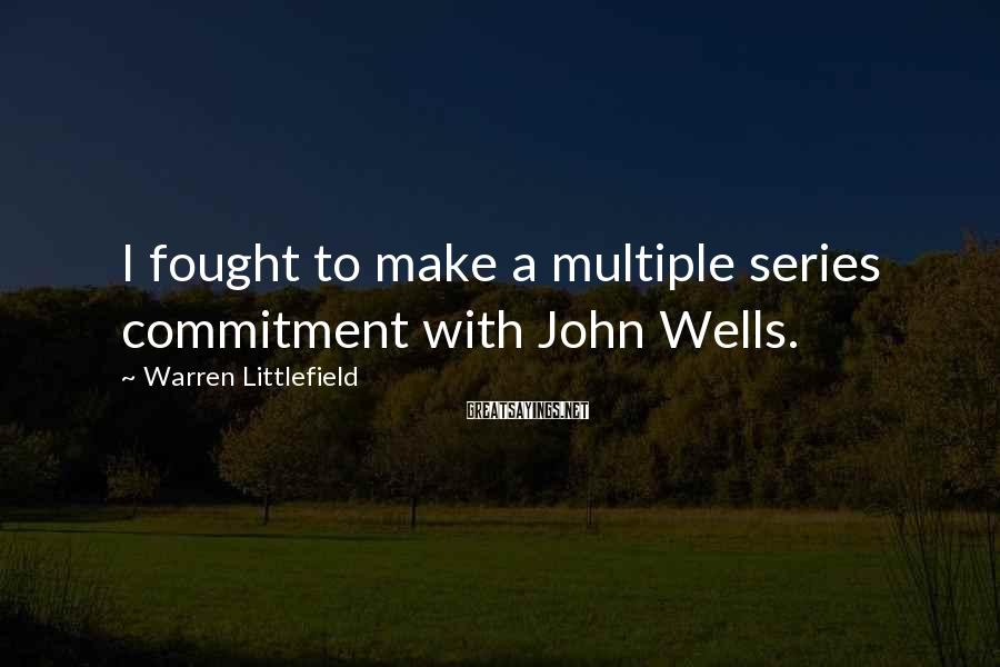 Warren Littlefield Sayings: I fought to make a multiple series commitment with John Wells.