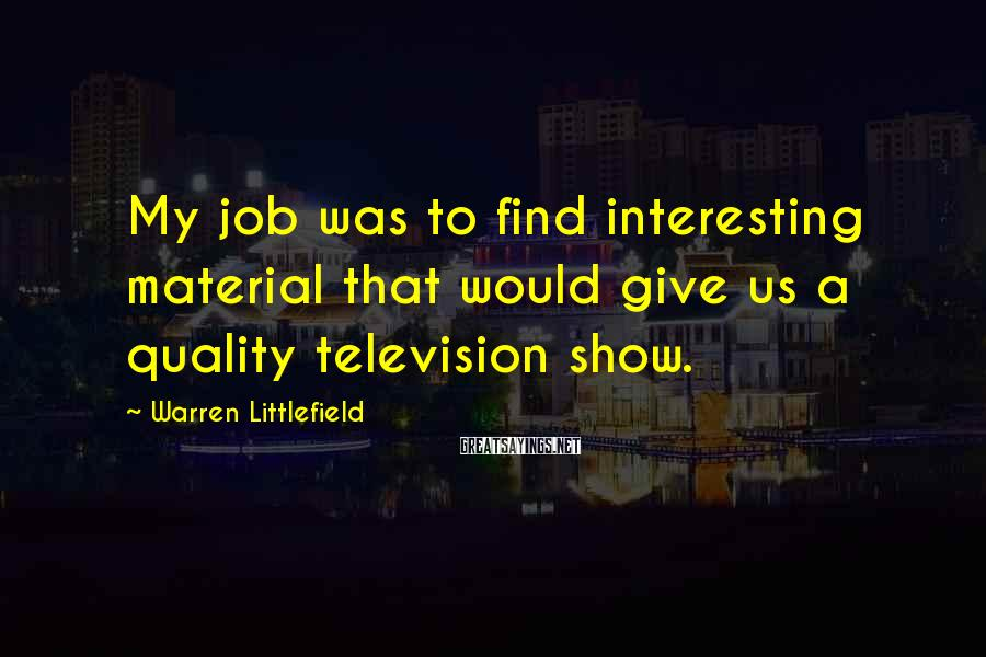 Warren Littlefield Sayings: My job was to find interesting material that would give us a quality television show.