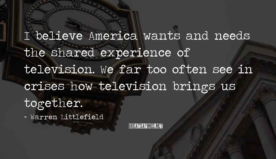 Warren Littlefield Sayings: I believe America wants and needs the shared experience of television. We far too often