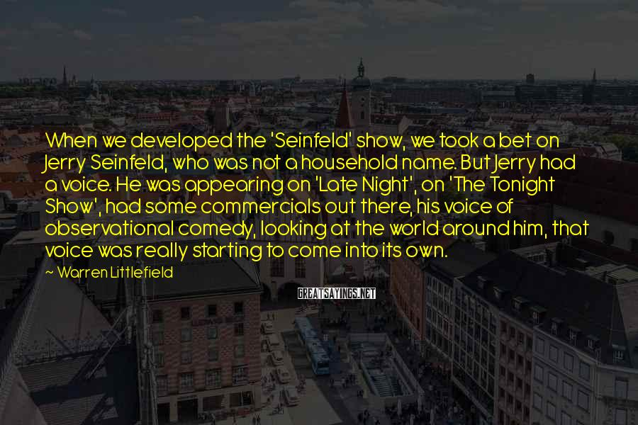 Warren Littlefield Sayings: When we developed the 'Seinfeld' show, we took a bet on Jerry Seinfeld, who was