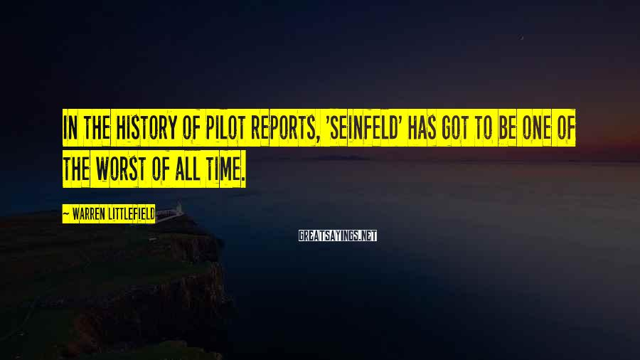 Warren Littlefield Sayings: In the history of pilot reports, 'Seinfeld' has got to be one of the worst